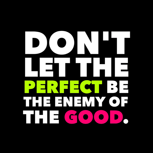 don't%20let%20the%20perfect%20be%20the%20enemy%20of%20the%20good